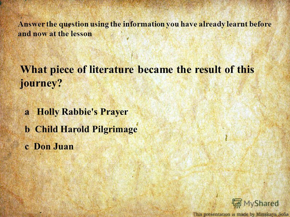 Answer the question using the information you have already learnt before and now at the lesson What piece of literature became the result of this journey? a Holly Rabbie's Prayer b Child Harold Pilgrimage c Don Juan