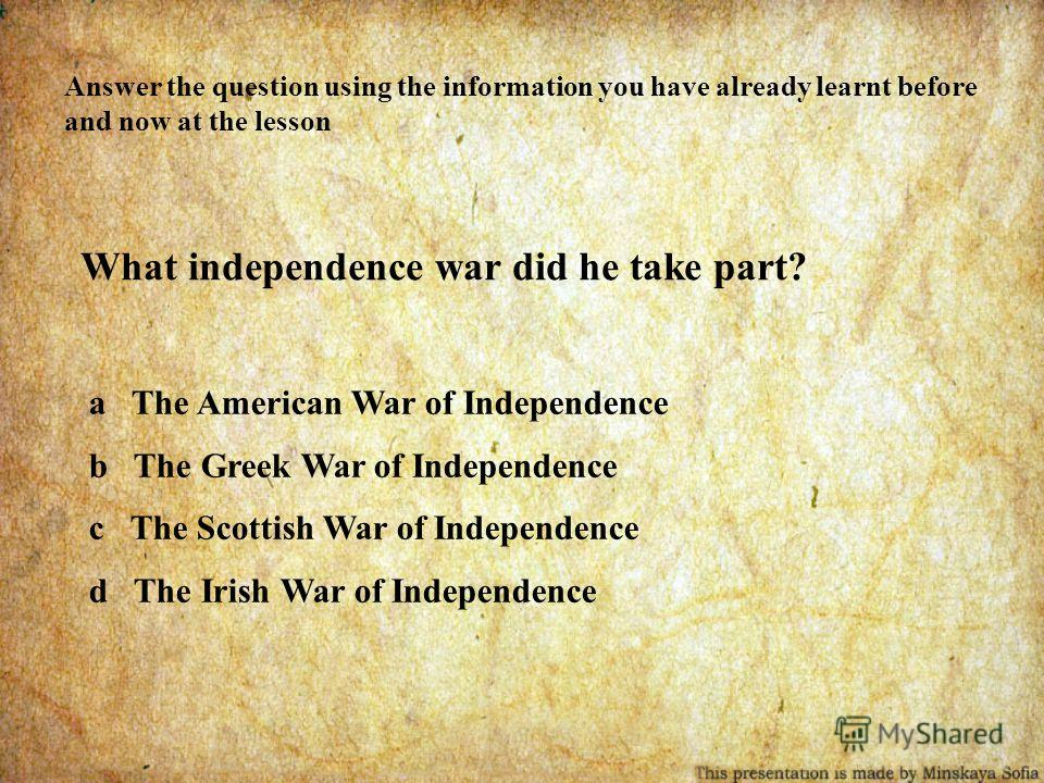Answer the question using the information you have already learnt before and now at the lesson What independence war did he take part? a The American War of Independence b The Greek War of Independence c The Scottish War of Independence d The Irish W