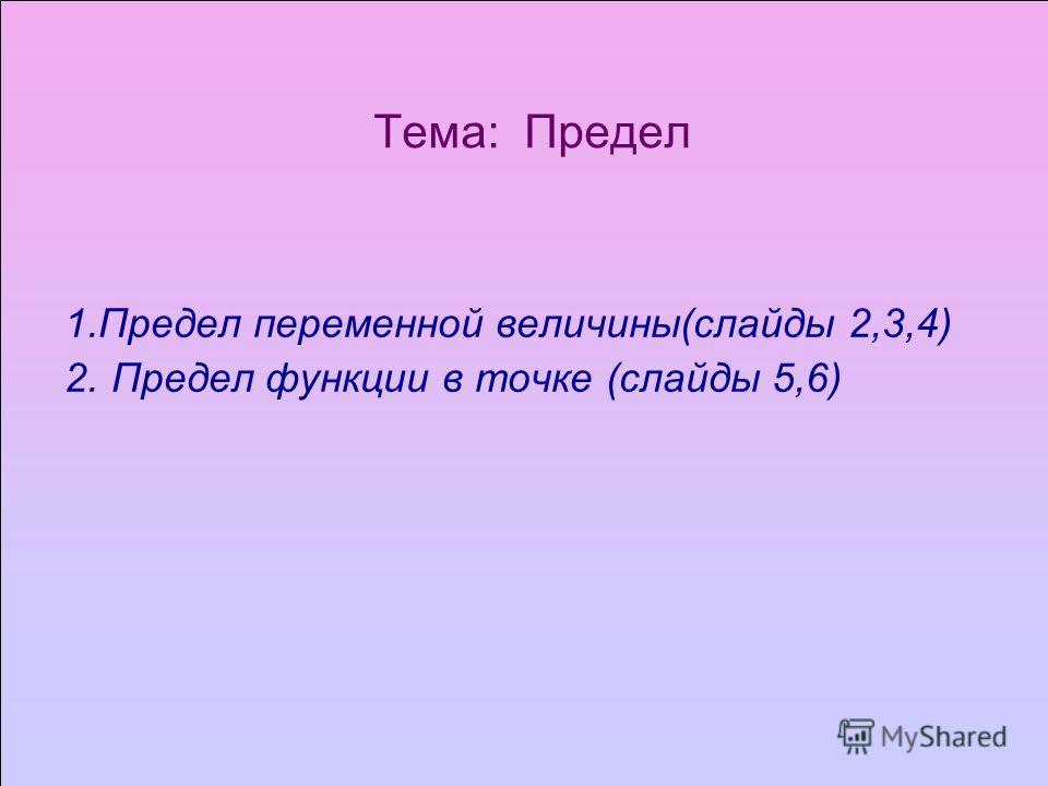 Тема: Предел 1.Предел переменной величины(слайды 2,3,4) 2. Предел функции в точке (слайды 5,6)
