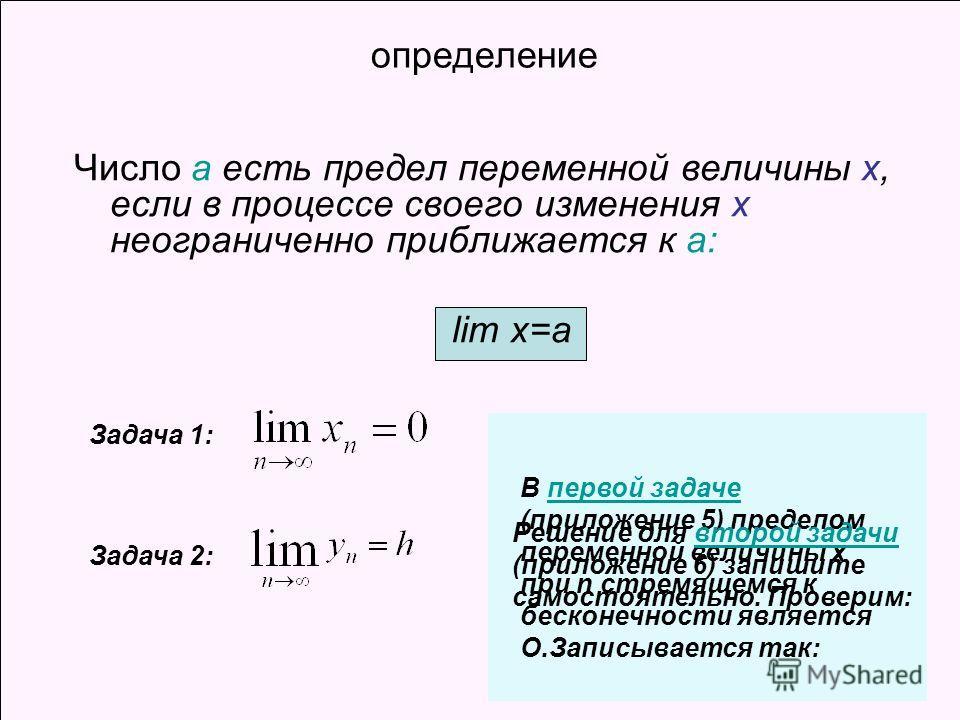 определение Число а есть предел переменной величины х, если в процессе своего изменения х неограниченно приближается к а: lim x=a В первой задаче (приложение 5) пределом переменной величины х при n стремящемся к бесконечности является О.Записывается