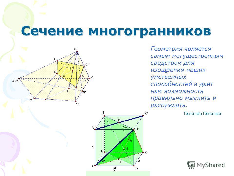 Сечение многогранников Геометрия является самым могущественным средством для изощрения наших умственных способностей и дает нам возможность правильно мыслить и рассуждать. Галилео Галилей.