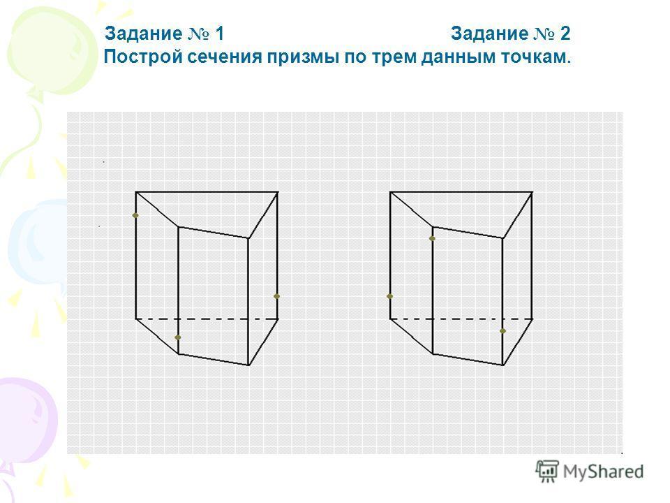 Задание 1 Задание 2 Построй сечения призмы по трем данным точкам. Ответ А теперь проверь себя!!!