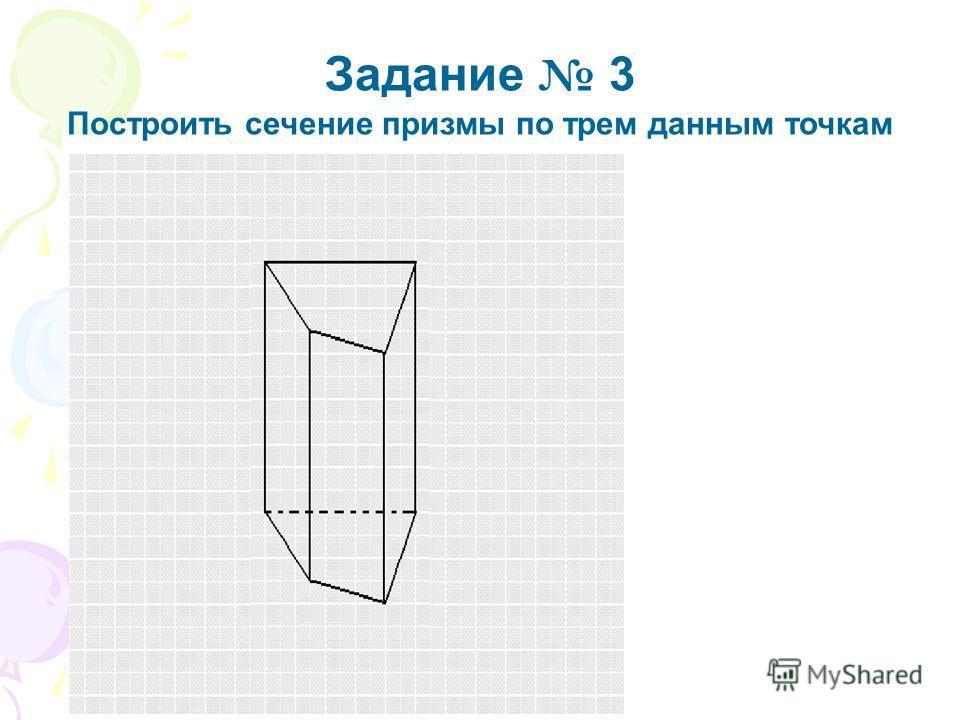 Задание 3 Построить сечение призмы по трем данным точкам Ответ Удачи вам, в решении задачи!