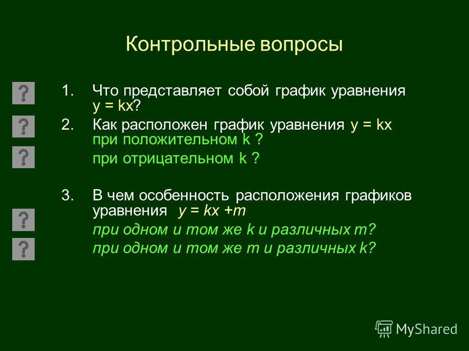 Контрольные вопросы 1.Что представляет собой график уравнения у = kx? 2.Как расположен график уравнения у = kx при положительном k ? при отрицательном k ? 3.В чем особенность расположения графиков уравнения у = kх +m при одном и том же k и различных