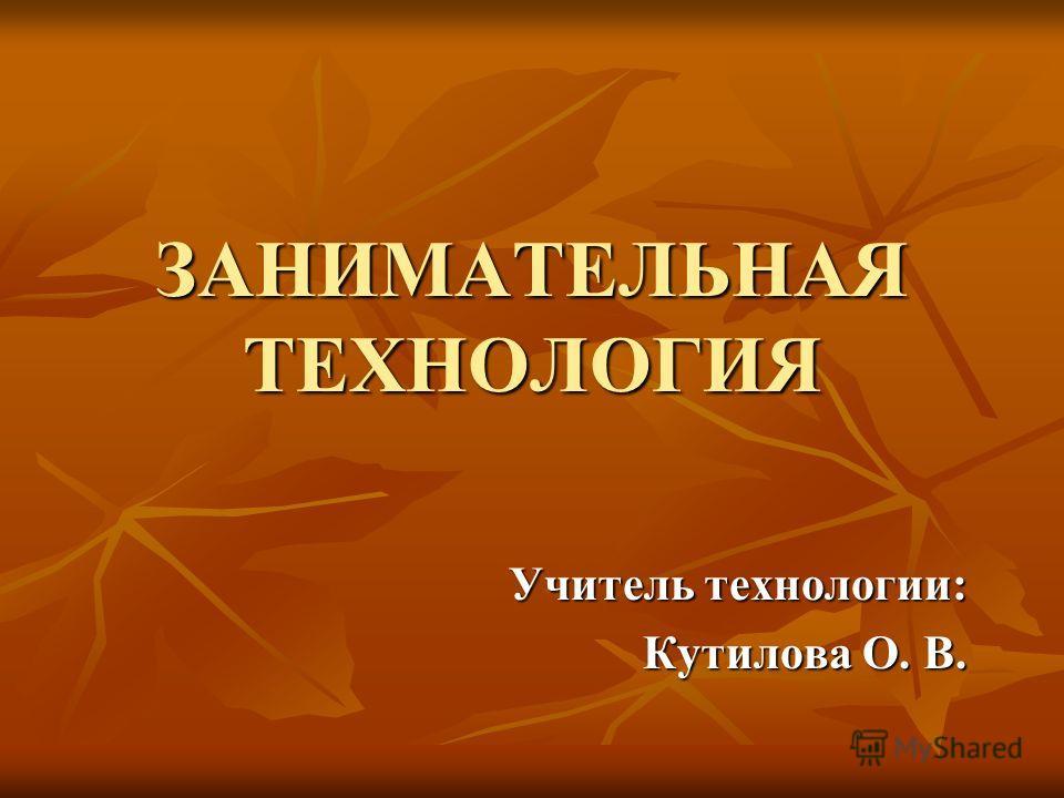 ЗАНИМАТЕЛЬНАЯ ТЕХНОЛОГИЯ Учитель технологии: Кутилова О. В.