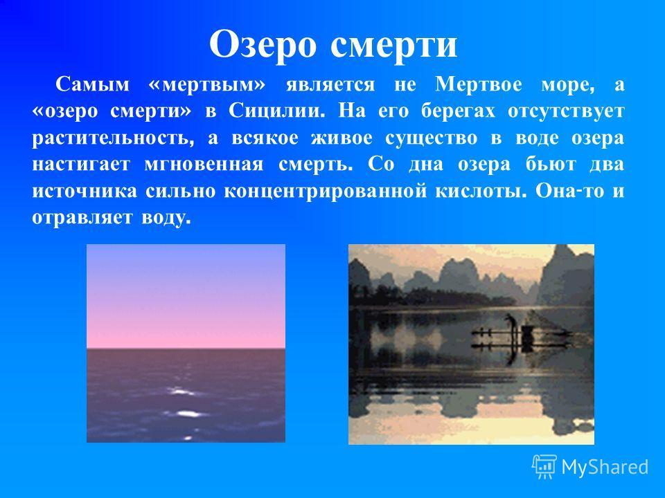 Озеро смерти Самым « мертвым » является не Мертвое море, а « озеро смерти » в Сицилии. На его берегах отсутствует растительность, а всякое живое существо в воде озера настигает мгновенная смерть. Со дна озера бьют два источника сильно концентрированн