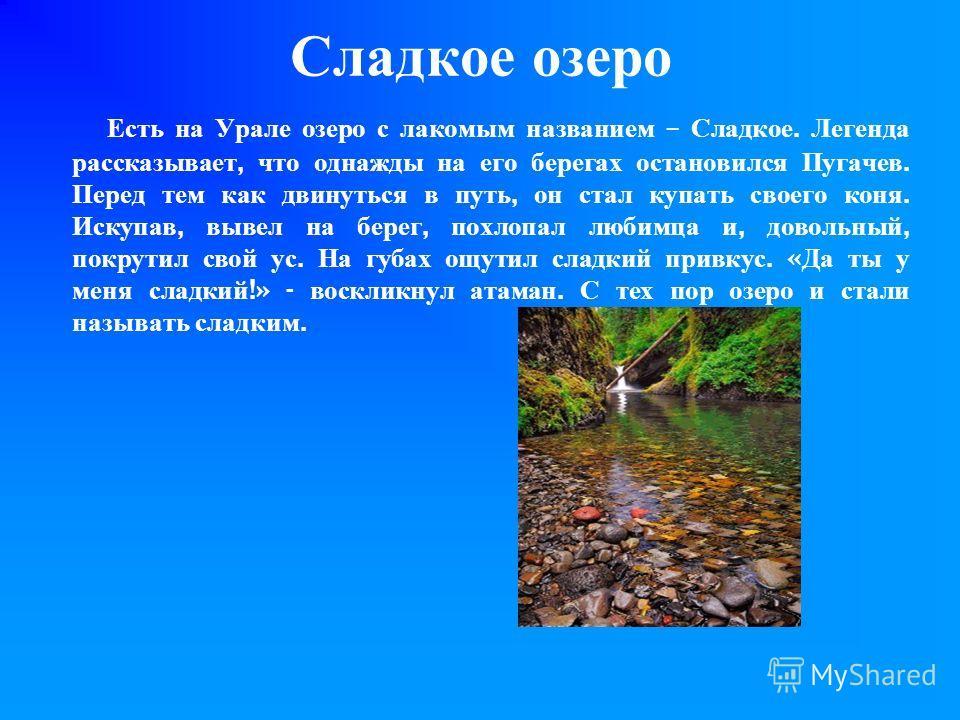 Сладкое озеро Есть на Урале озеро с лакомым названием – Сладкое. Легенда рассказывает, что однажды на его берегах остановился Пугачев. Перед тем как двинуться в путь, он стал купать своего коня. Искупав, вывел на берег, похлопал любимца и, довольный,