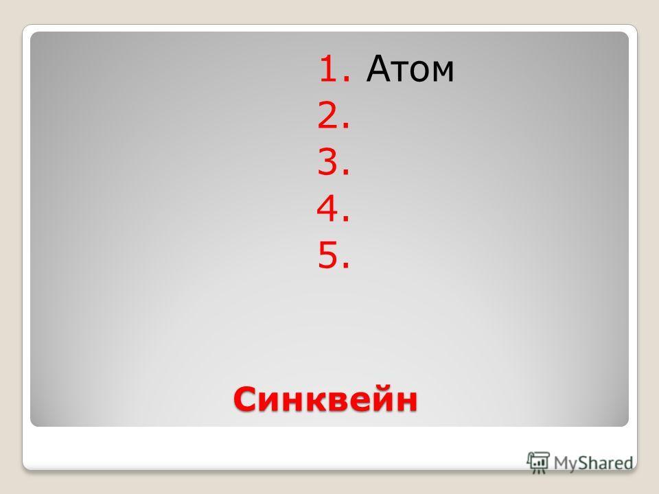 Синквейн 1. Атом 2. 3. 4. 5.