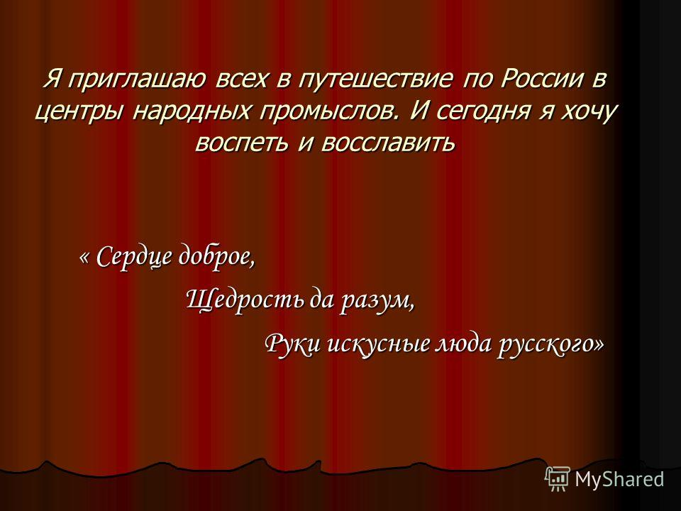 Я приглашаю всех в путешествие по России в центры народных промыслов. И сегодня я хочу воспеть и восславить « Сердце доброе, Щедрость да разум, Руки искусные люда русского»