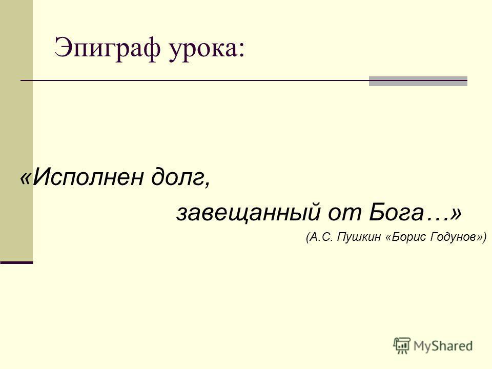 Эпиграф урока: «Исполнен долг, завещанный от Бога…» (А.С. Пушкин «Борис Годунов»)