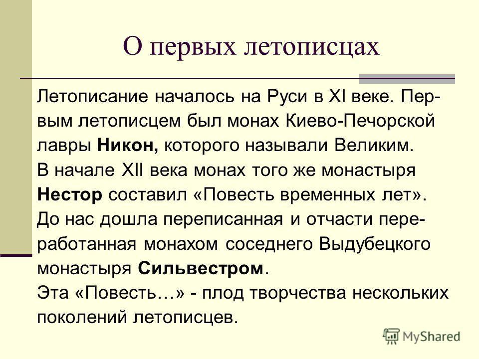О первых летописцах Летописание началось на Руси в XI веке. Пер- вым летописцем был монах Киево-Печорской лавры Никон, которого называли Великим. В начале XII века монах того же монастыря Нестор составил «Повесть временных лет». До нас дошла переписа