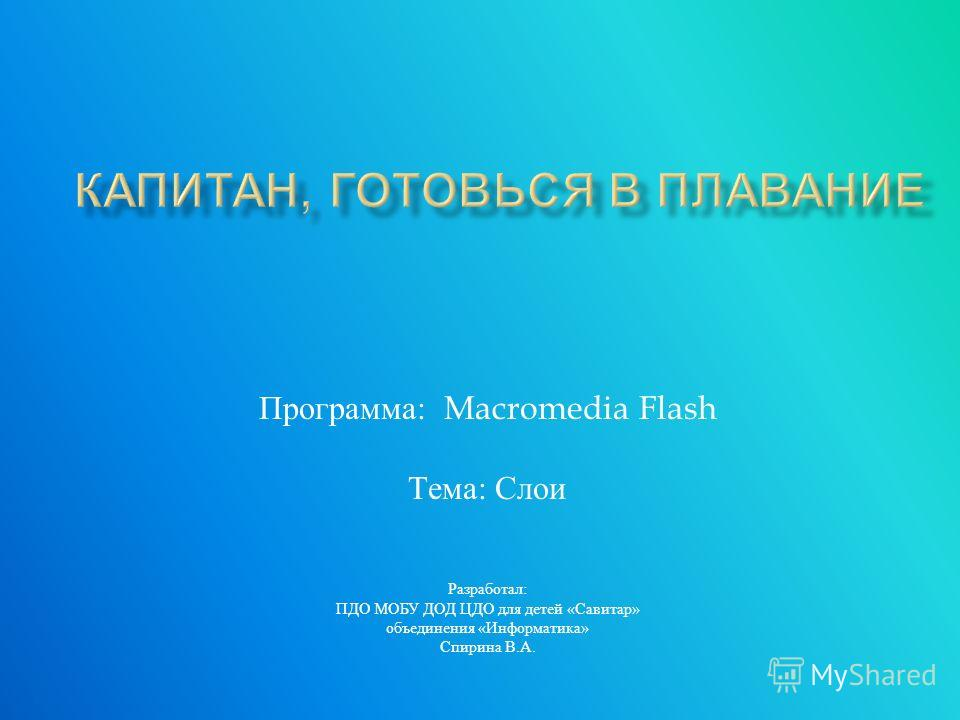 Программа : Macromedia Flash Тема : Слои Разработал : ПДО МОБУ ДОД ЦДО для детей « Савитар » объединения « Информатика » Спирина В. А.