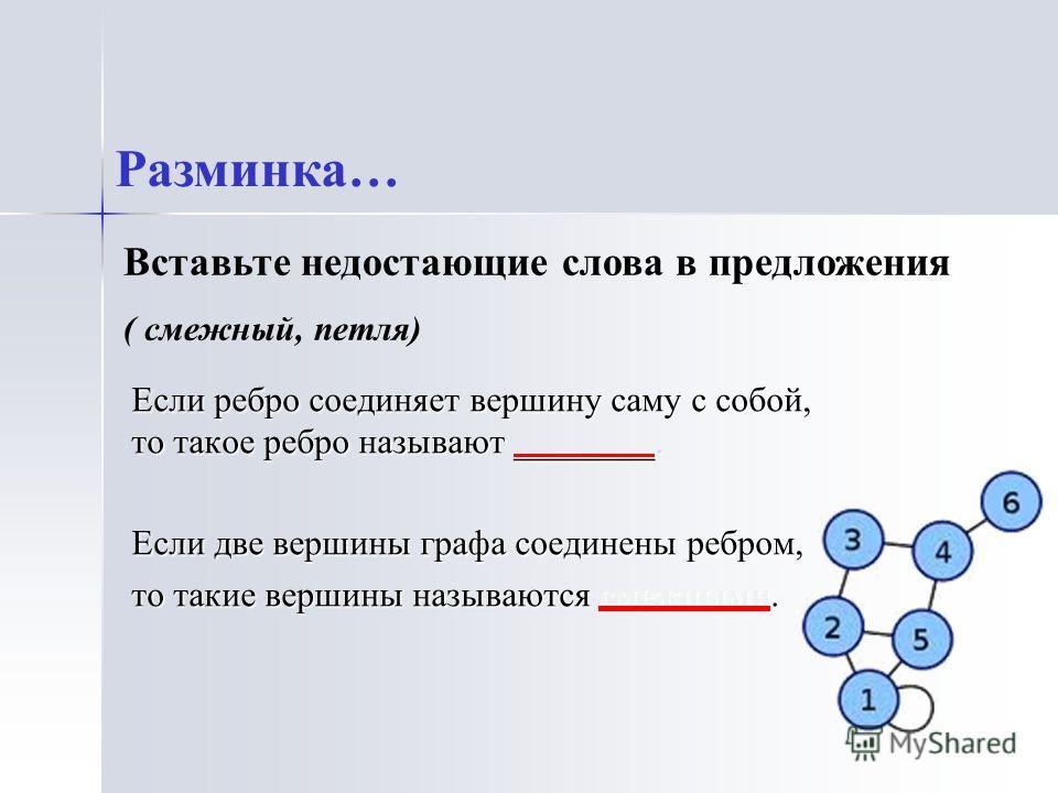 Если ребро соединяет вершину саму с собой, то такое ребро называют ________. Если две вершины графа соединены ребром, то такие вершины называются смежными. Разминка… Вставьте недостающие слова в предложения ( смежный, петля)