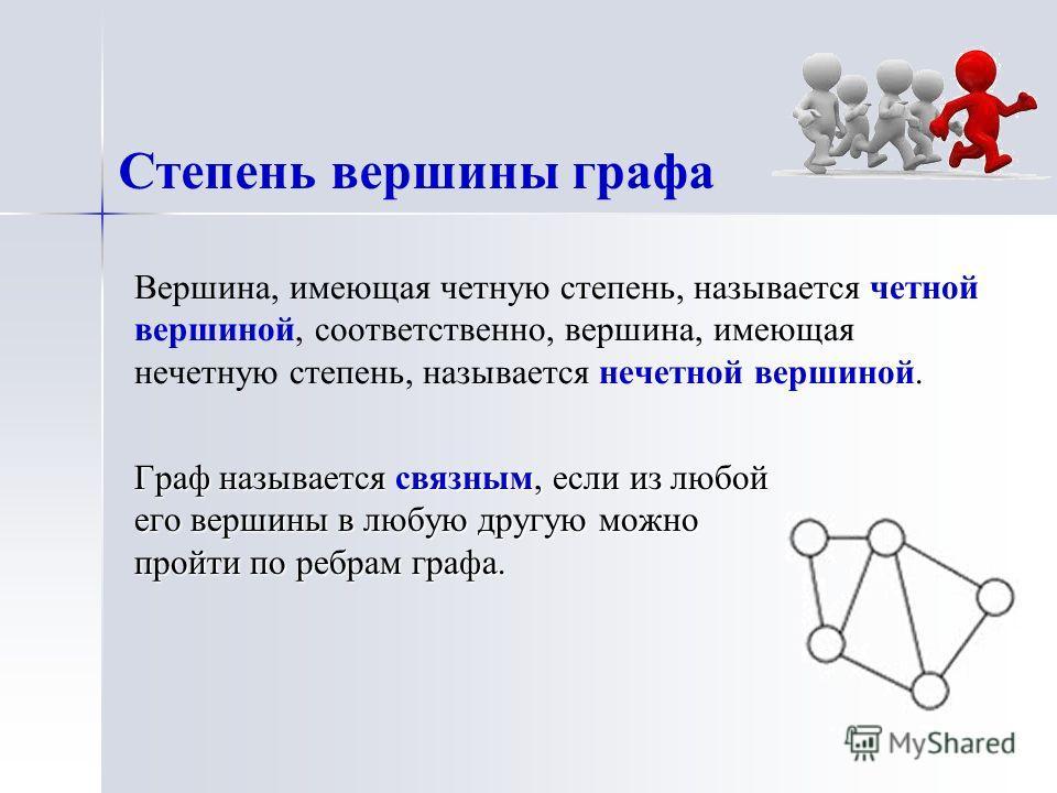 Вершина, имеющая четную степень, называется четной вершиной, соответственно, вершина, имеющая нечетную степень, называется нечетной вершиной. Граф называется связным, если из любой его вершины в любую другую можно пройти по ребрам графа. Степень верш