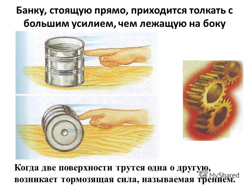 Банку, стоящую прямо, приходится толкать с большим усилием, чем лежащую на боку Когда две поверхности трутся одна о другую, возникает тормозящая сила, называемая трением. 18