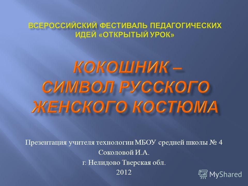Презентация учителя технологии МБОУ средней школы 4 Соколовой И. А. г. Нелидово Тверская обл. 2012