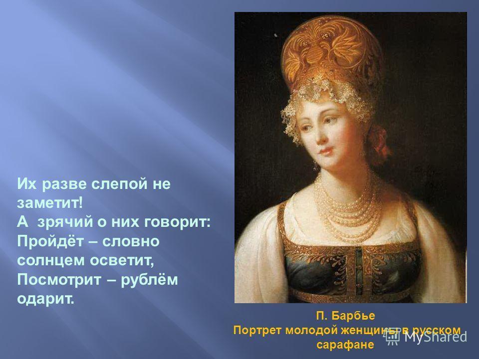 П. Барбье Портрет молодой женщины в русском сарафане Их разве слепой не заметит! А зрячий о них говорит: Пройдёт – словно солнцем осветит, Посмотрит – рублём одарит.