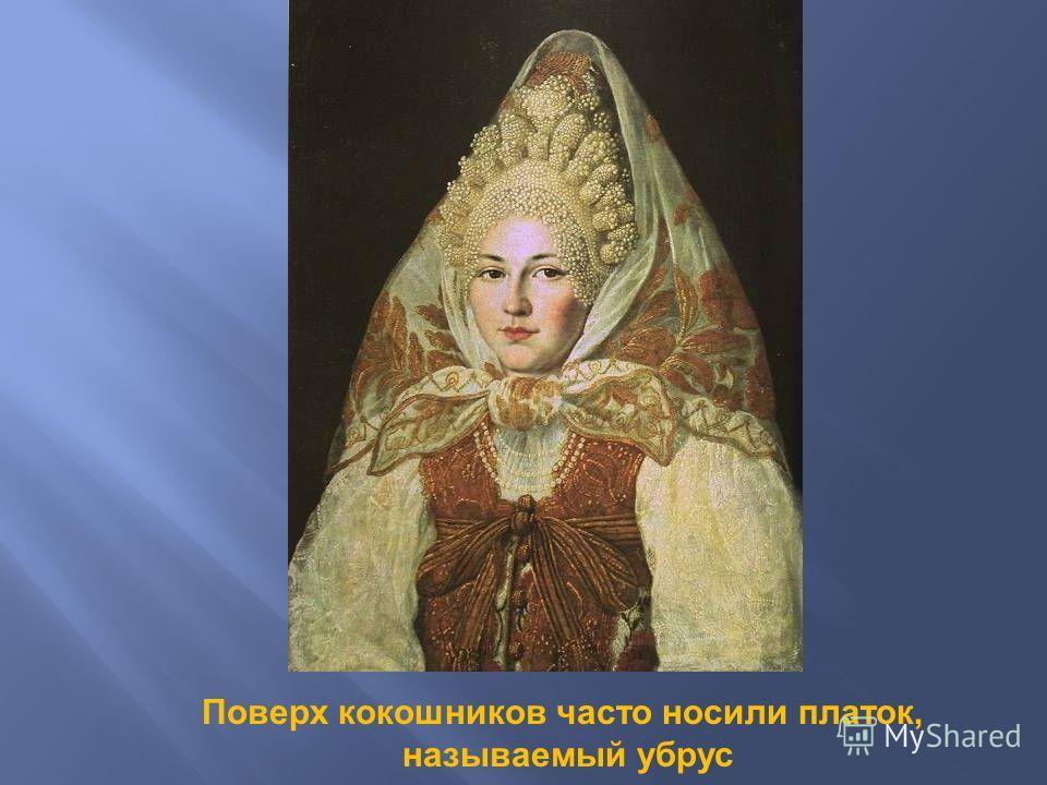 Поверх кокошников часто носили платок, называемый убрус