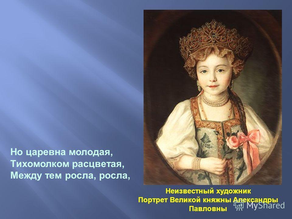 Неизвестный художник Портрет Великой княжны Александры Павловны Но царевна молодая, Тихомолком расцветая, Между тем росла, росла,