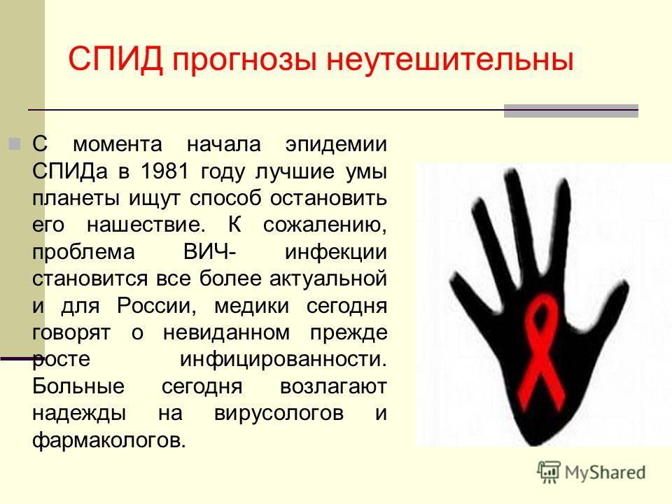 СПИД прогнозы неутешительны С момента начала эпидемии СПИДа в 1981 году лучшие умы планеты ищут способ остановить его нашествие. К сожалению, проблема ВИЧ- инфекции становится все более актуальной и для России, медики сегодня говорят о невиданном пре