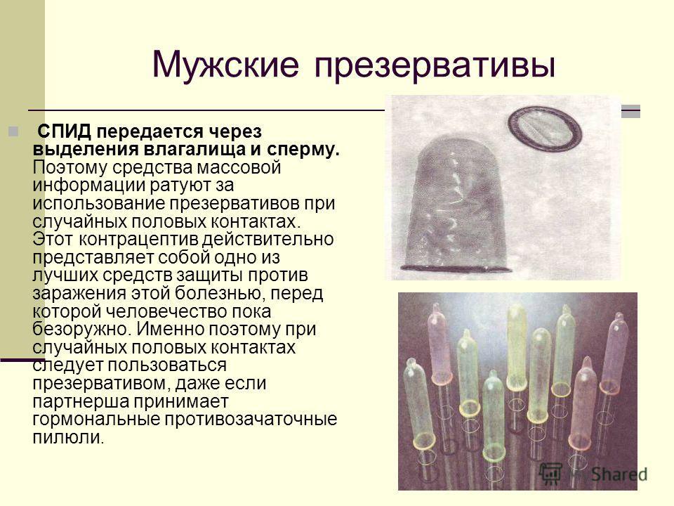 Мужские презервативы СПИД передается через выделения влагалища и сперму. Поэтому средства массовой информации ратуют за использование презервативов при случайных половых контактах. Этот контрацептив действительно представляет собой одно из лучших сре