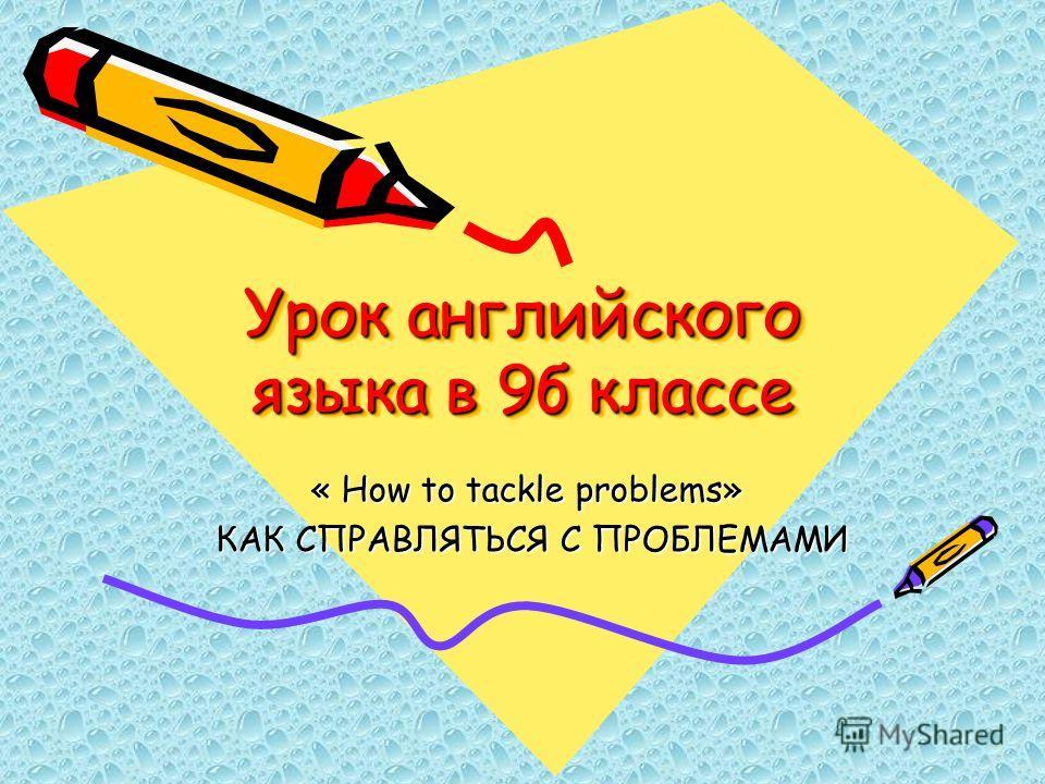 Урок английского языка в 9б классе « How to tackle problems» « How to tackle problems» КАК СПРАВЛЯТЬСЯ С ПРОБЛЕМАМИ КАК СПРАВЛЯТЬСЯ С ПРОБЛЕМАМИ
