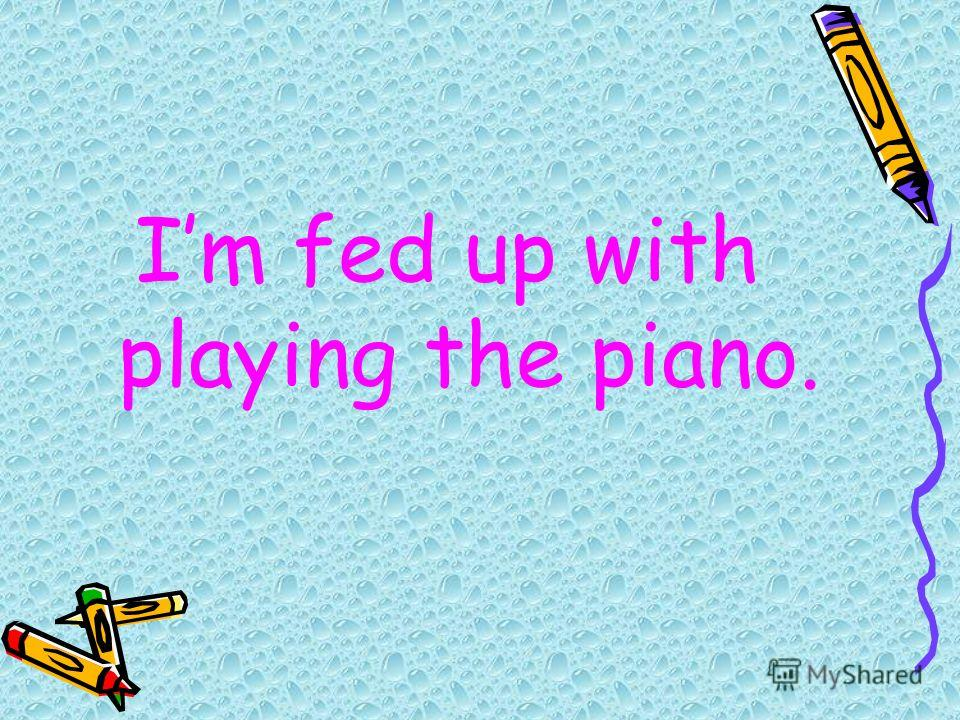 Im fed up with playing the piano.