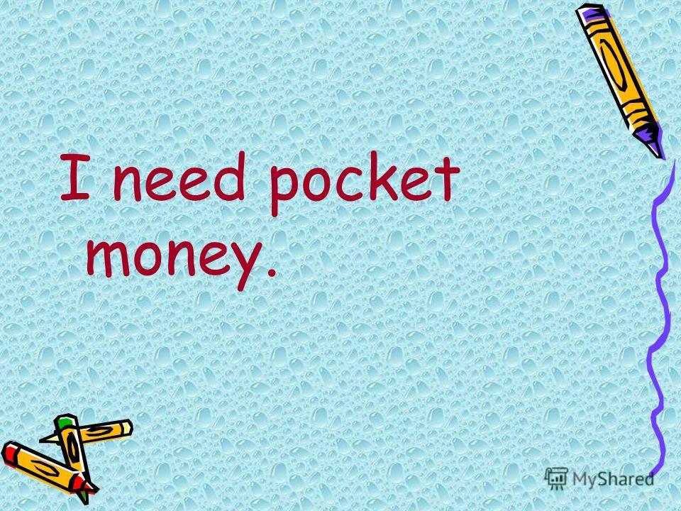 I need pocket money.