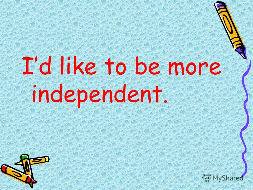 Id like to be more independent.