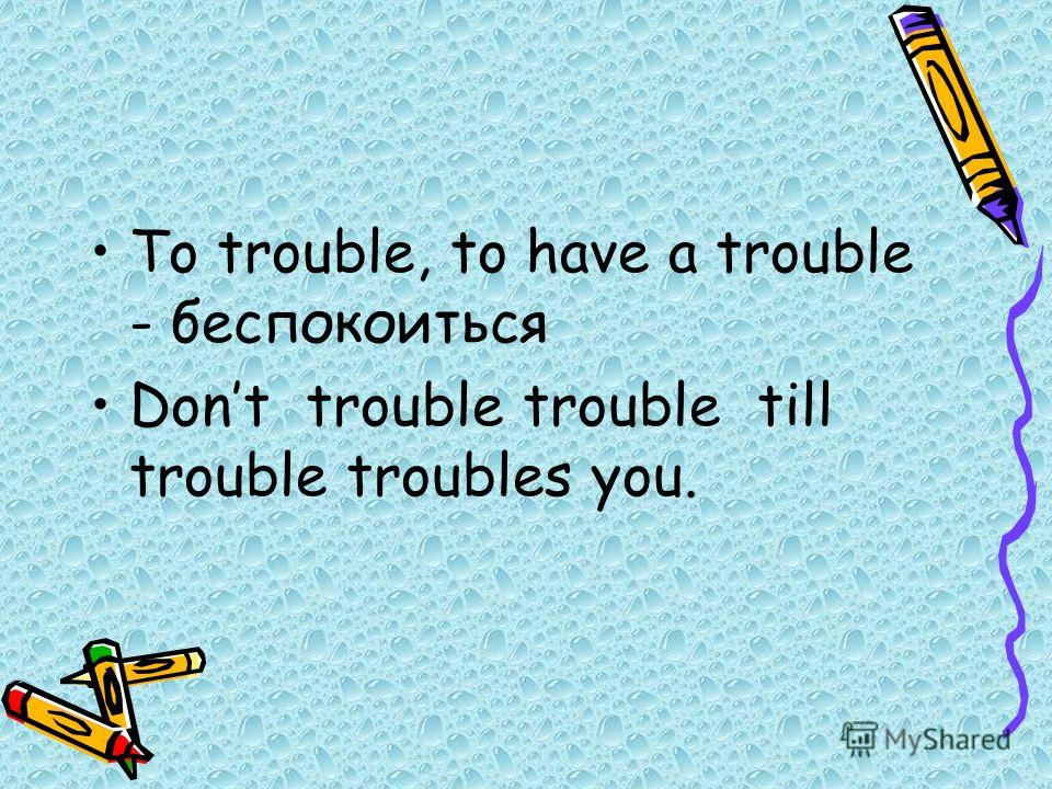 To trouble, to have a trouble - беспокоиться Dont trouble trouble till trouble troubles you.