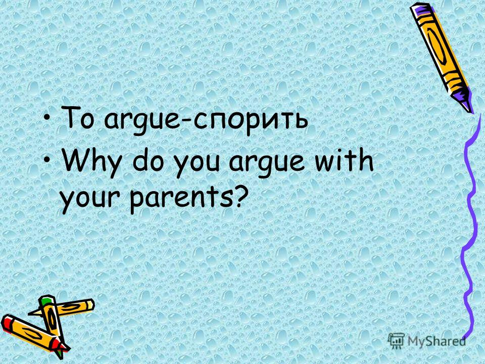 To argue-спорить Why do you argue with your parents?