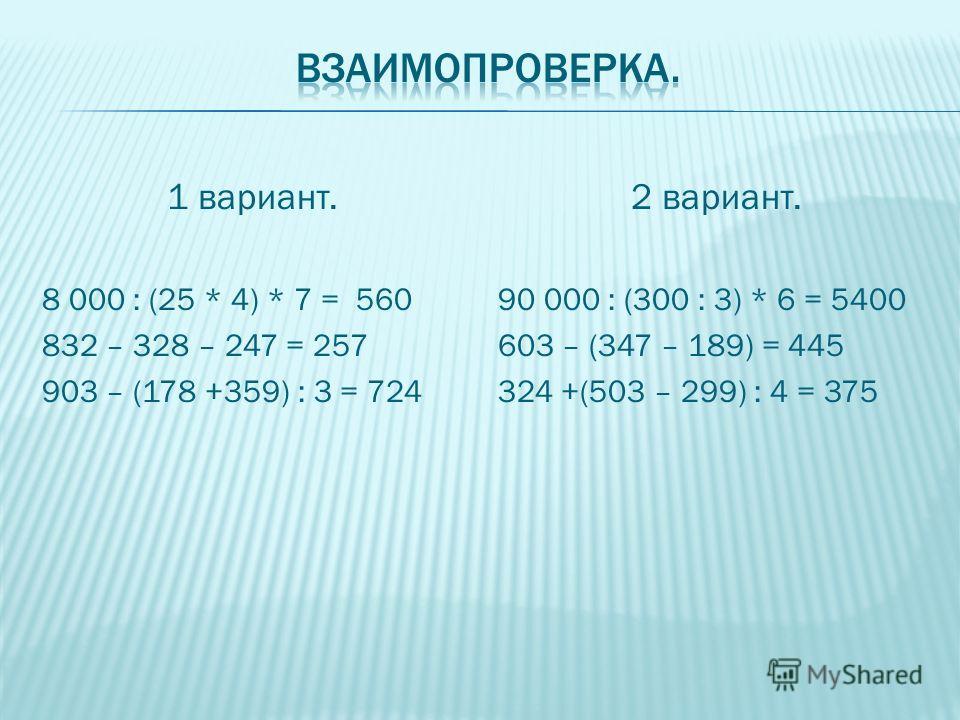 1 вариант. 8 000 : (25 * 4) * 7 = 560 832 – 328 – 247 = 257 903 – (178 +359) : 3 = 724 2 вариант. 90 000 : (300 : 3) * 6 = 5400 603 – (347 – 189) = 445 324 +(503 – 299) : 4 = 375
