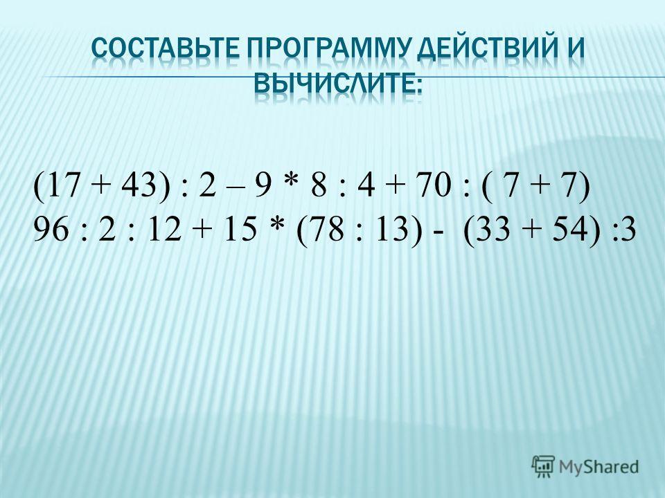 (17 + 43) : 2 – 9 * 8 : 4 + 70 : ( 7 + 7) 96 : 2 : 12 + 15 * (78 : 13) - (33 + 54) :3