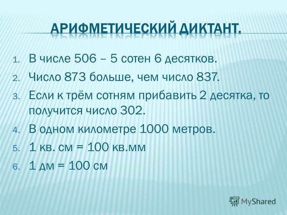 1. В числе 506 – 5 сотен 6 десятков. 2. Число 873 больше, чем число 837. 3. Если к трём сотням прибавить 2 десятка, то получится число 302. 4. В одном километре 1000 метров. 5. 1 кв. см = 100 кв.мм 6. 1 дм = 100 см