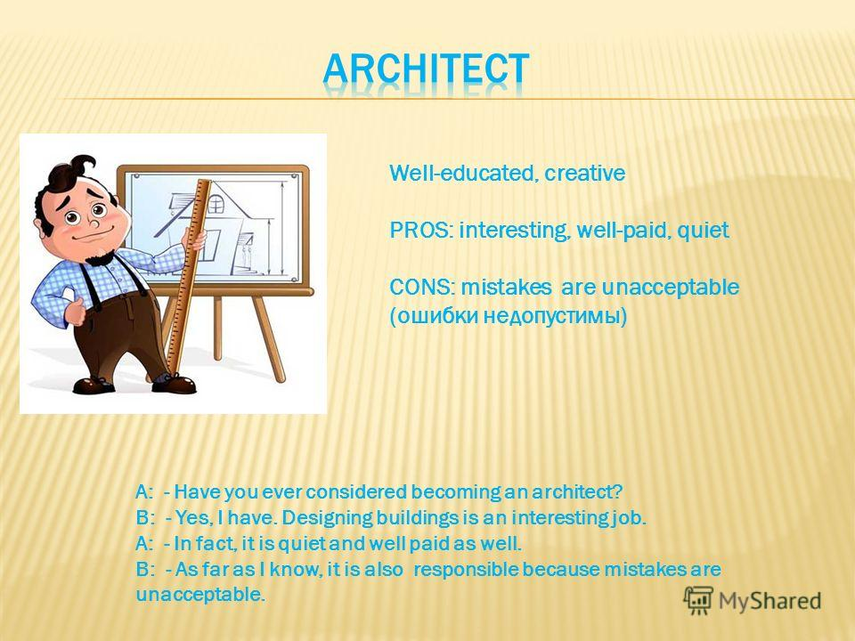 Well-educated, creative PROS: interesting, well-paid, quiet CONS: mistakes are unacceptable (ошибки недопустимы) A: - Have you ever considered becoming an architect? B: - Yes, I have. Designing buildings is an interesting job. A: - In fact, it is qui