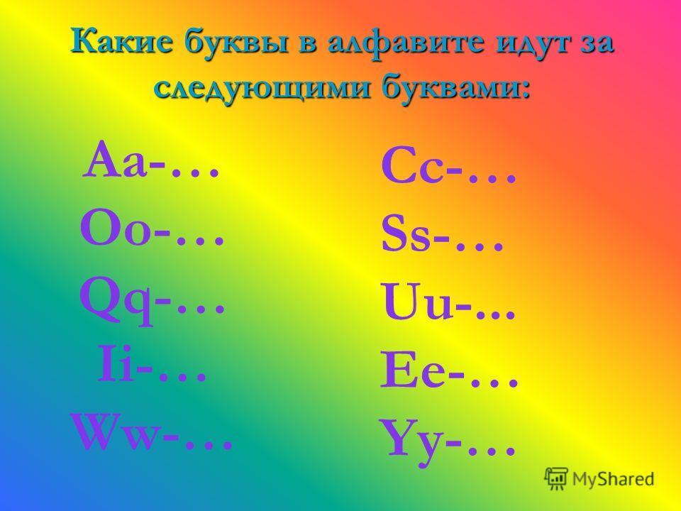 Какие буквы в алфавите идут за следующими буквами: Aa-… Oo-… Qq-… Ii-… Ww-… Cc-… Ss-… Uu-... Ee-… Yy-…