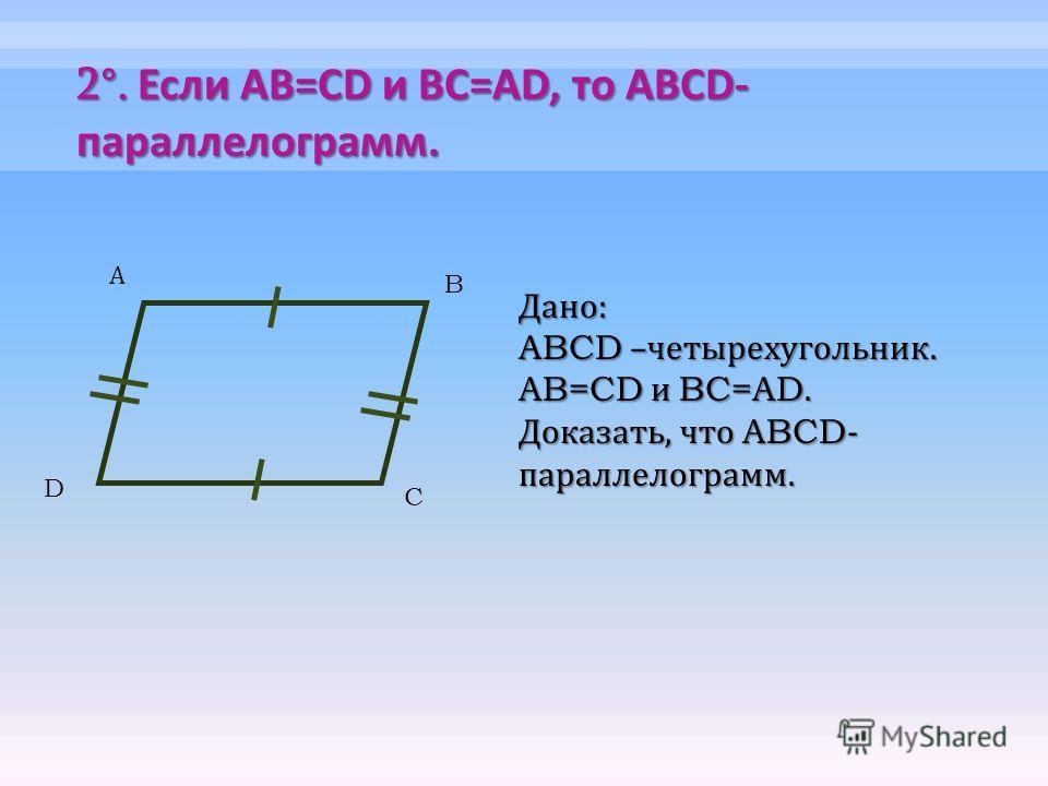 2°. Если AB=CD и BC=AD, то ABCD- параллелограмм. А B C Дано : ABCD – четырехугольник. AB=CD и BC=AD. Доказать, что ABCD- параллелограмм. D