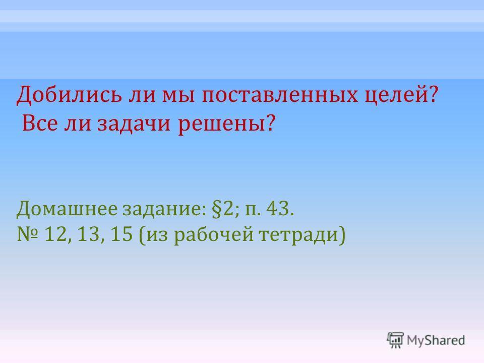 Добились ли мы поставленных целей ? Все ли задачи решены ? Домашнее задание : §2; п. 43. 12, 13, 15 ( из рабочей тетради )