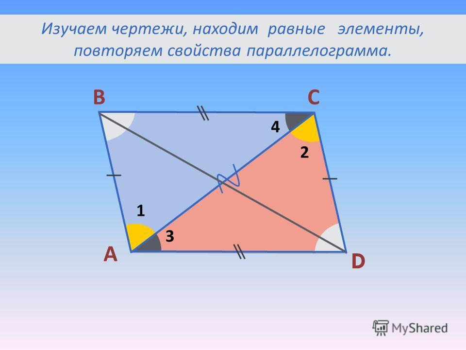 А ВС D 1 2 3 4 Изучаем чертежи, находим равные элементы, повторяем свойства параллелограмма.