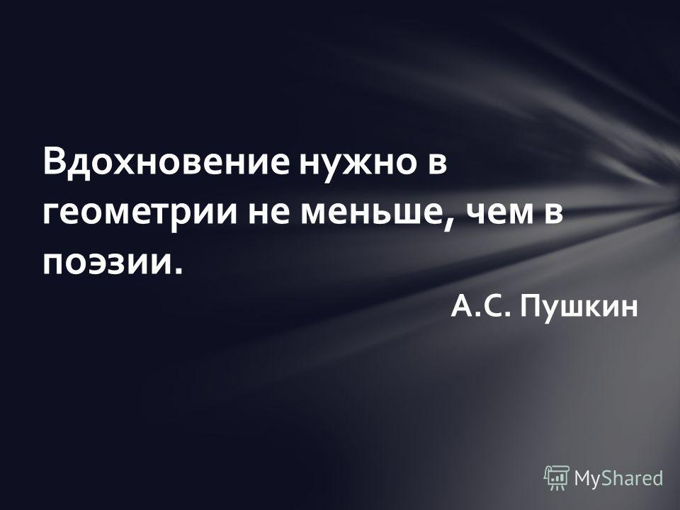 Вдохновение нужно в геометрии не меньше, чем в поэзии. А.С. Пушкин