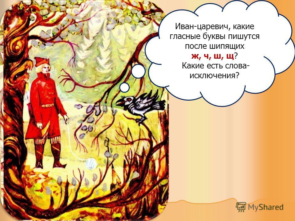 Иван-царевич, какие гласные буквы пишутся после шипящих ж, ч, ш, щ? Какие есть слова- исключения?
