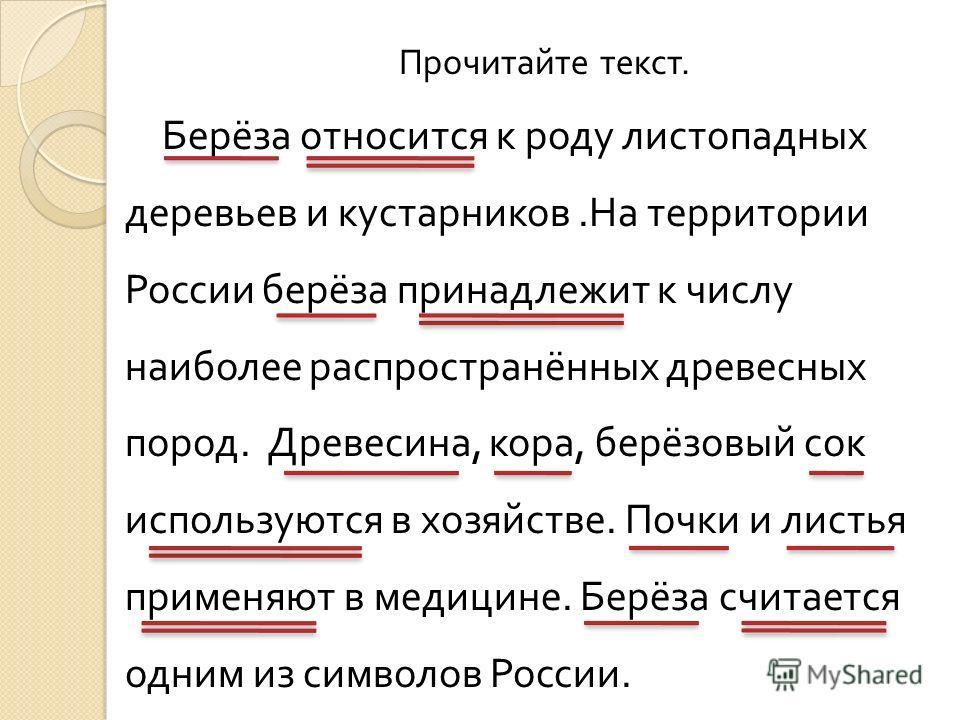 Прочитайте текст. Берёза относится к роду листопадных деревьев и кустарников. На территории России берёза принадлежит к числу наиболее распространённых древесных пород. Древесина, кора, берёзовый сок используются в хозяйстве. Почки и листья применяют