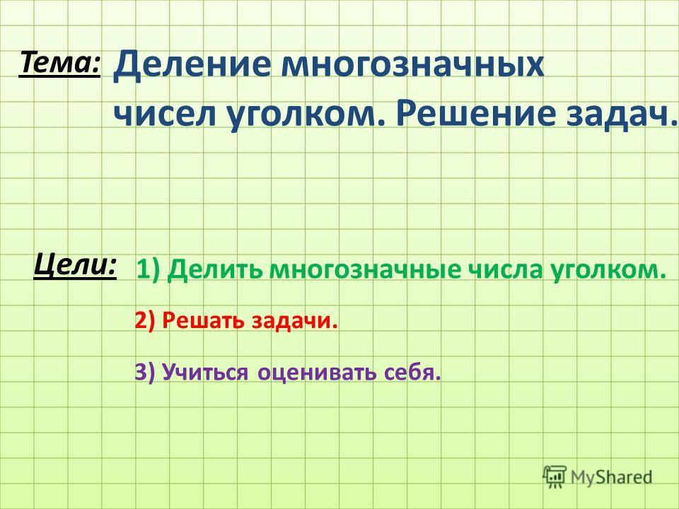 Тема: Деление многозначных чисел уголком. Решение задач. Цели: 1) Делить многозначные числа уголком. 2) Решать задачи. 3) Учиться оценивать себя.