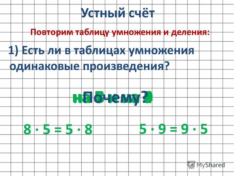 Устный счёт Повторим таблицу умножения и деления: 1) Есть ли в таблицах умножения на 5 и на 9 одинаковые произведения? на 8 и на 5на 8 и на 9 на 5 и на 7 на 7 и на 6 5 9 = 9 5 на 5 и на 4 Почему? 8 5 = 5 8