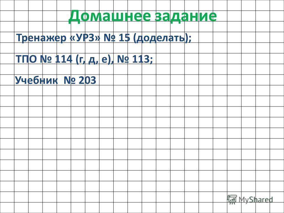 Домашнее задание Тренажер «УРЗ» 15 (доделать); ТПО 114 (г, д, е), 113; Учебник 203