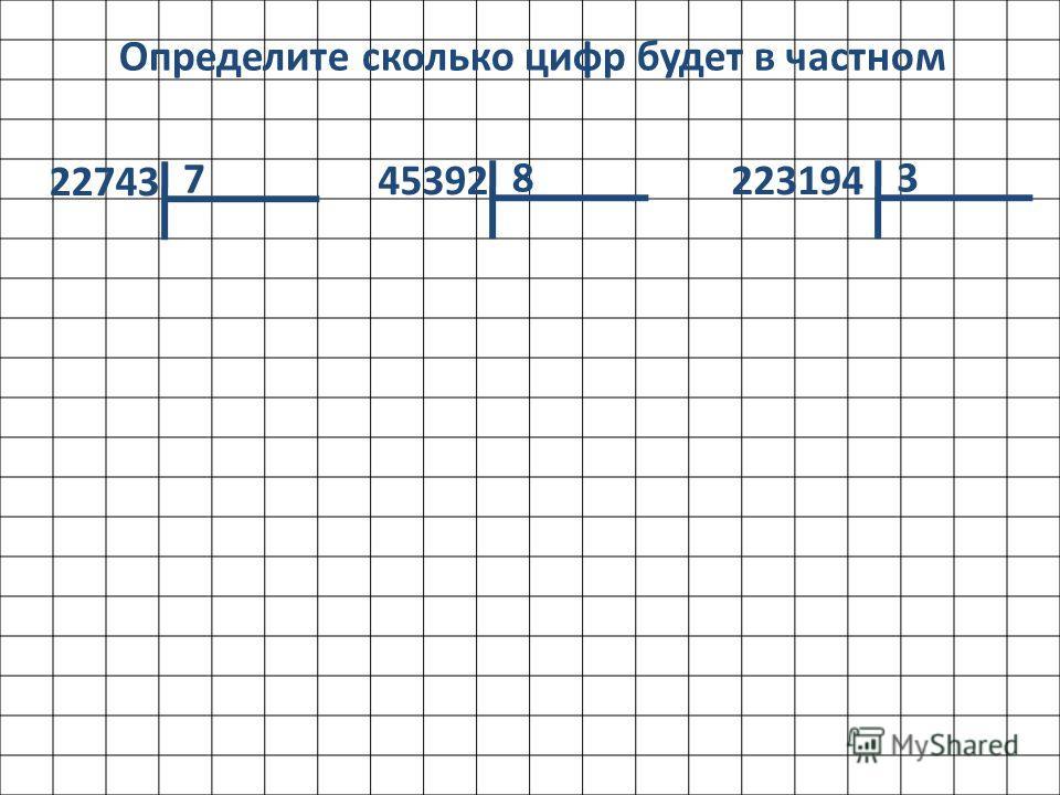 Определите сколько цифр будет в частном 22743 7 45392 8 223194 3