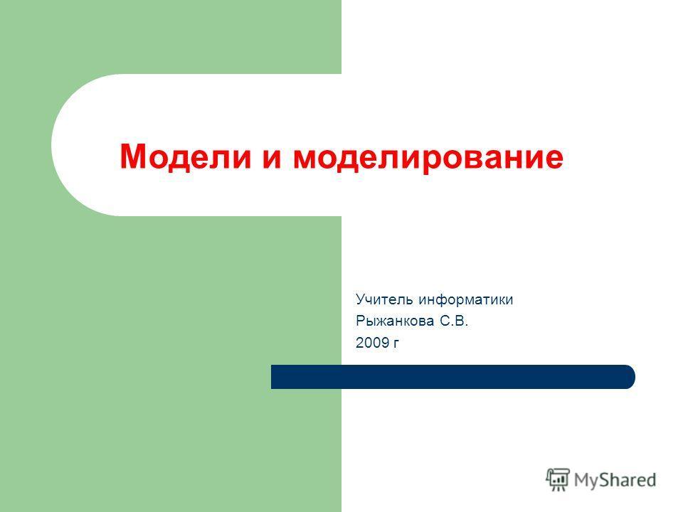 Модели и моделирование Учитель информатики Рыжанкова С.В. 2009 г