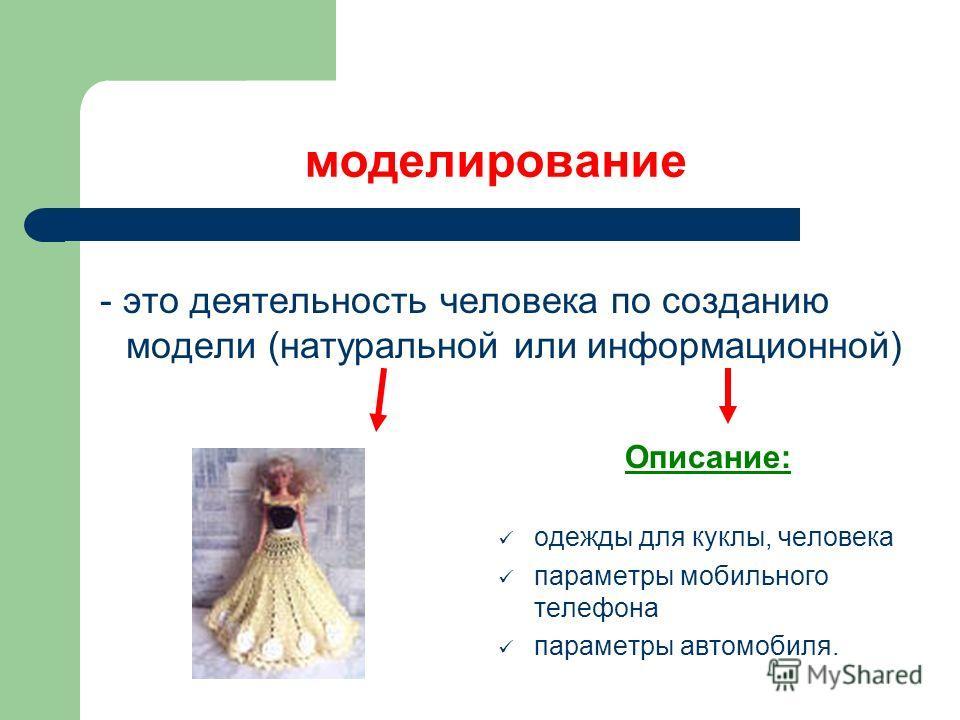 моделирование Описание: одежды для куклы, человека параметры мобильного телефона параметры автомобиля. - это деятельность человека по созданию модели (натуральной или информационной)