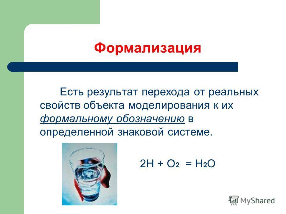 Формализация Есть результат перехода от реальных свойств объекта моделирования к их формальному обозначению в определенной знаковой системе. 2Н + О 2 = Н 2 О