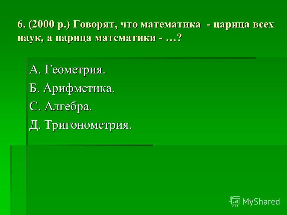 6. (2000 р.) Говорят, что математика - царица всех наук, а царица математики - …? А. Геометрия. Б. Арифметика. С. Алгебра. Д. Тригонометрия.